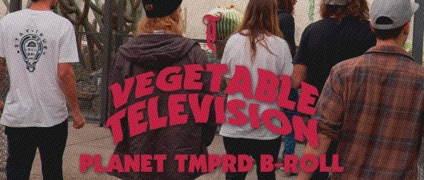 Vegetable Television Ep.5 – PLANET TMPRD B-roll